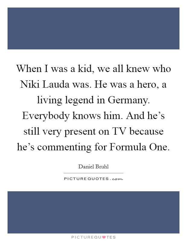 When I was a kid, we all knew who Niki Lauda was. He was a hero, a living legend in Germany. Everybody knows him. And he's still very present on TV because he's commenting for Formula One Picture Quote #1