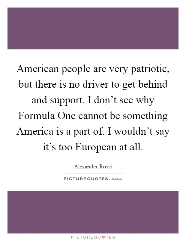 American people are very patriotic, but there is no driver to get behind and support. I don't see why Formula One cannot be something America is a part of. I wouldn't say it's too European at all. Picture Quote #1