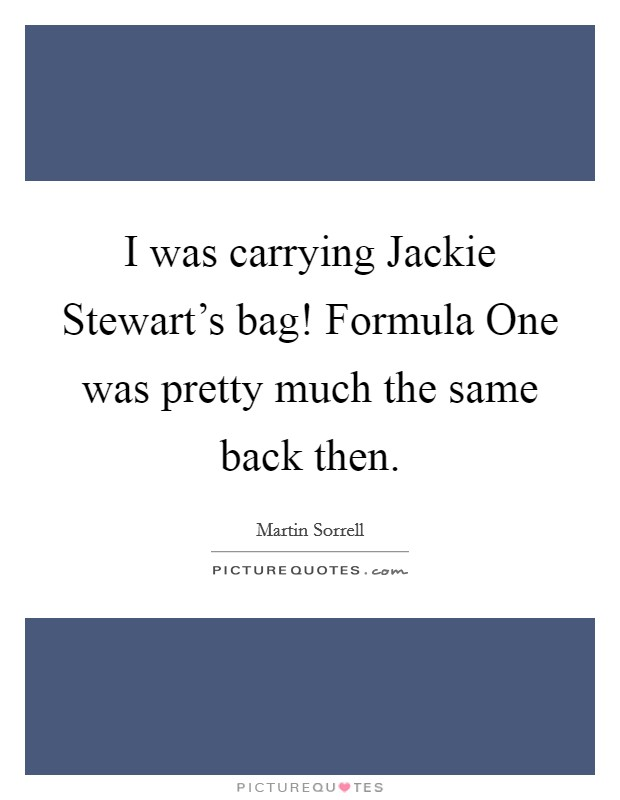 I was carrying Jackie Stewart's bag! Formula One was pretty much the same back then Picture Quote #1