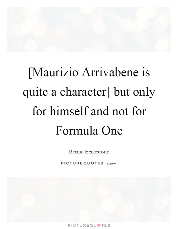 [Maurizio Arrivabene is quite a character] but only for himself and not for Formula One Picture Quote #1
