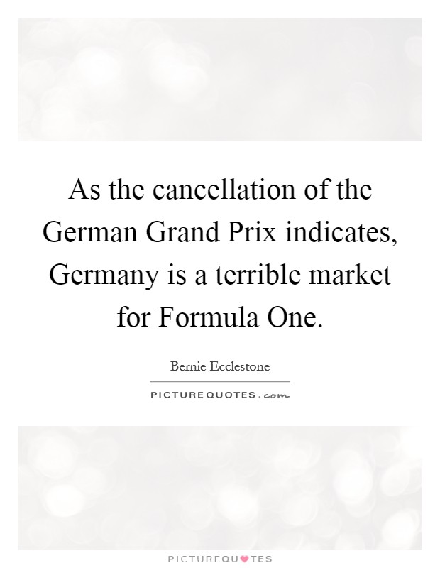 As the cancellation of the German Grand Prix indicates, Germany is a terrible market for Formula One Picture Quote #1