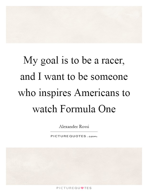 My goal is to be a racer, and I want to be someone who inspires Americans to watch Formula One Picture Quote #1