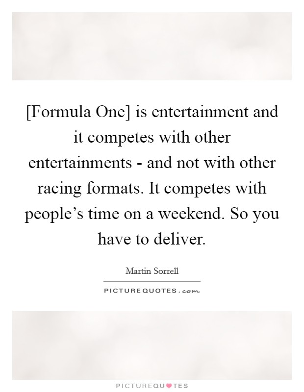 [Formula One] is entertainment and it competes with other entertainments - and not with other racing formats. It competes with people's time on a weekend. So you have to deliver Picture Quote #1