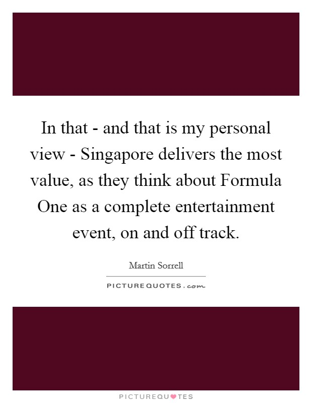 In that - and that is my personal view - Singapore delivers the most value, as they think about Formula One as a complete entertainment event, on and off track Picture Quote #1