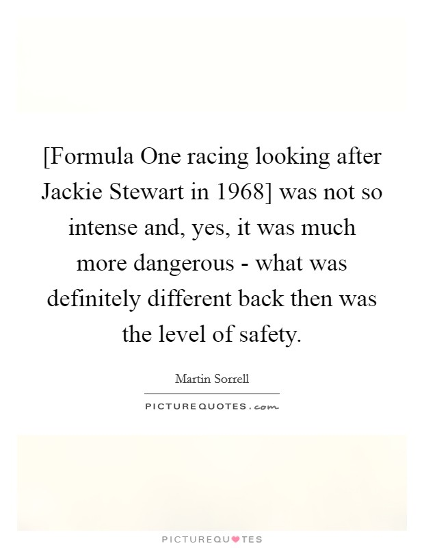 [Formula One racing looking after Jackie Stewart in 1968] was not so intense and, yes, it was much more dangerous - what was definitely different back then was the level of safety Picture Quote #1