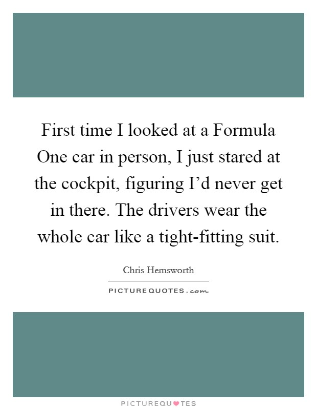 First time I looked at a Formula One car in person, I just stared at the cockpit, figuring I'd never get in there. The drivers wear the whole car like a tight-fitting suit Picture Quote #1
