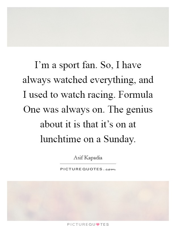 I'm a sport fan. So, I have always watched everything, and I used to watch racing. Formula One was always on. The genius about it is that it's on at lunchtime on a Sunday Picture Quote #1