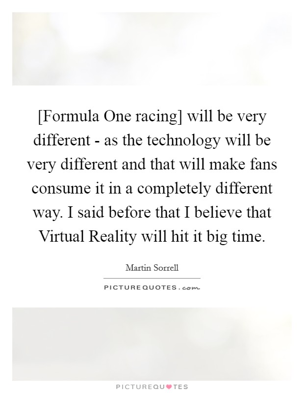[Formula One racing] will be very different - as the technology will be very different and that will make fans consume it in a completely different way. I said before that I believe that Virtual Reality will hit it big time Picture Quote #1