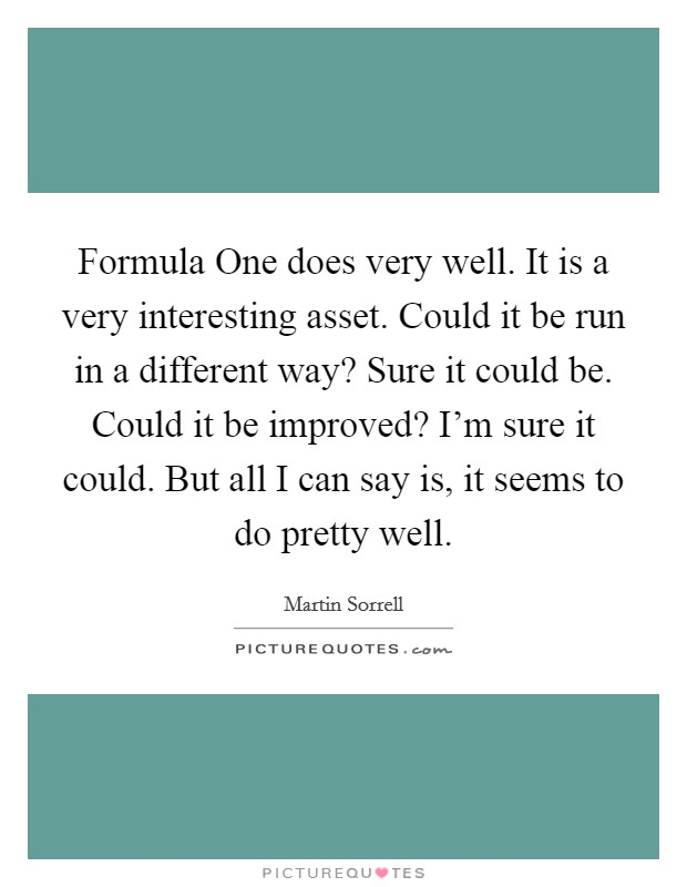 Formula One does very well. It is a very interesting asset. Could it be run in a different way? Sure it could be. Could it be improved? I'm sure it could. But all I can say is, it seems to do pretty well Picture Quote #1