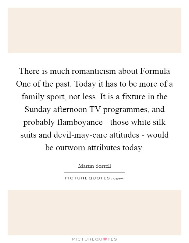 There is much romanticism about Formula One of the past. Today it has to be more of a family sport, not less. It is a fixture in the Sunday afternoon TV programmes, and probably flamboyance - those white silk suits and devil-may-care attitudes - would be outworn attributes today Picture Quote #1