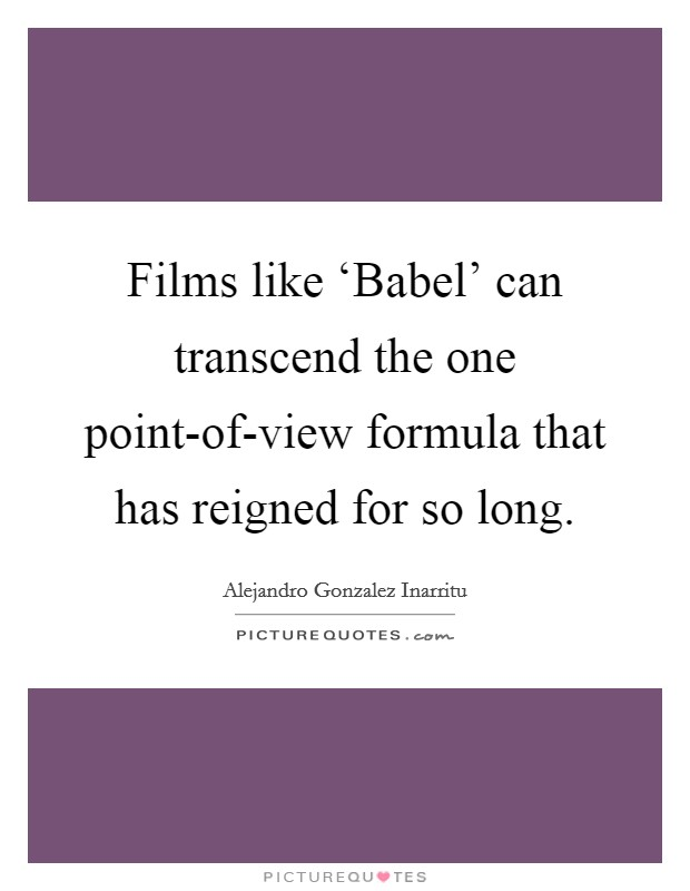 Films like 'Babel' can transcend the one point-of-view formula that has reigned for so long Picture Quote #1