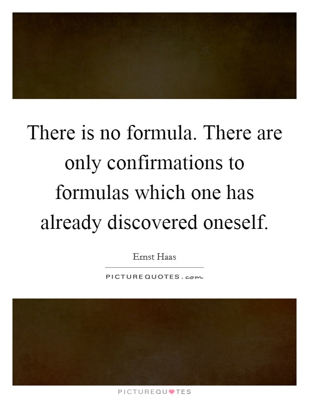 There is no formula. There are only confirmations to formulas which one has already discovered oneself Picture Quote #1