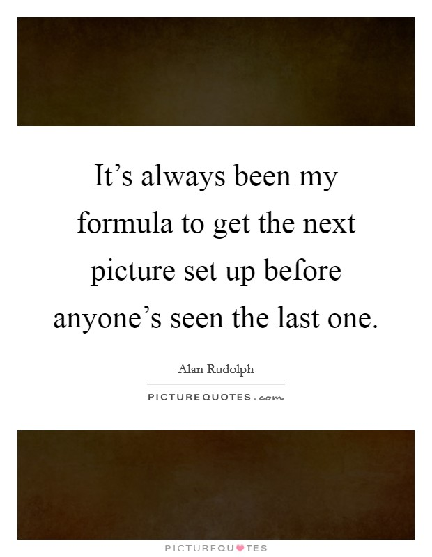 It's always been my formula to get the next picture set up before anyone's seen the last one Picture Quote #1