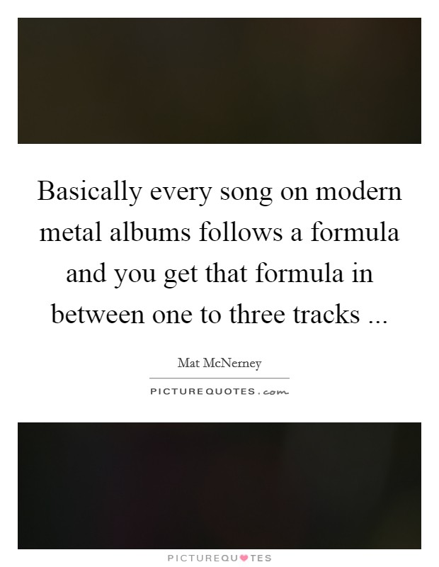 Basically every song on modern metal albums follows a formula and you get that formula in between one to three tracks  Picture Quote #1