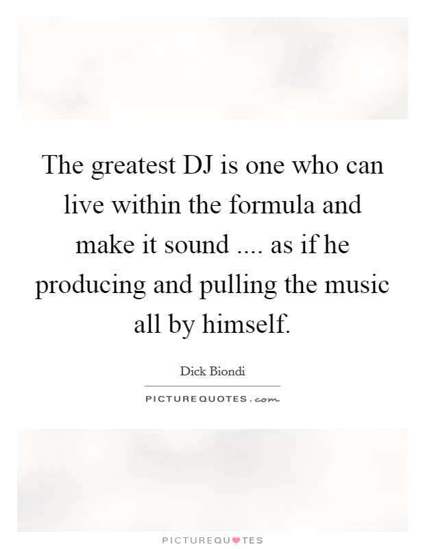 The greatest DJ is one who can live within the formula and make it sound .... as if he producing and pulling the music all by himself Picture Quote #1