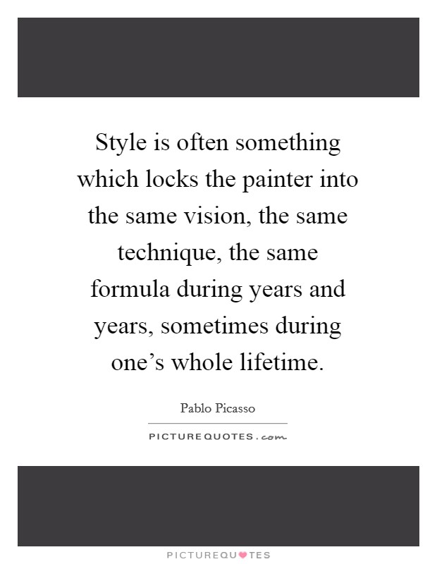 Style is often something which locks the painter into the same vision, the same technique, the same formula during years and years, sometimes during one's whole lifetime Picture Quote #1