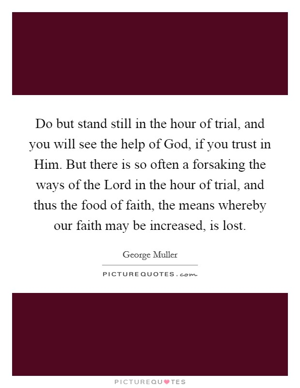 Do but stand still in the hour of trial, and you will see the help of God, if you trust in Him. But there is so often a forsaking the ways of the Lord in the hour of trial, and thus the food of faith, the means whereby our faith may be increased, is lost Picture Quote #1