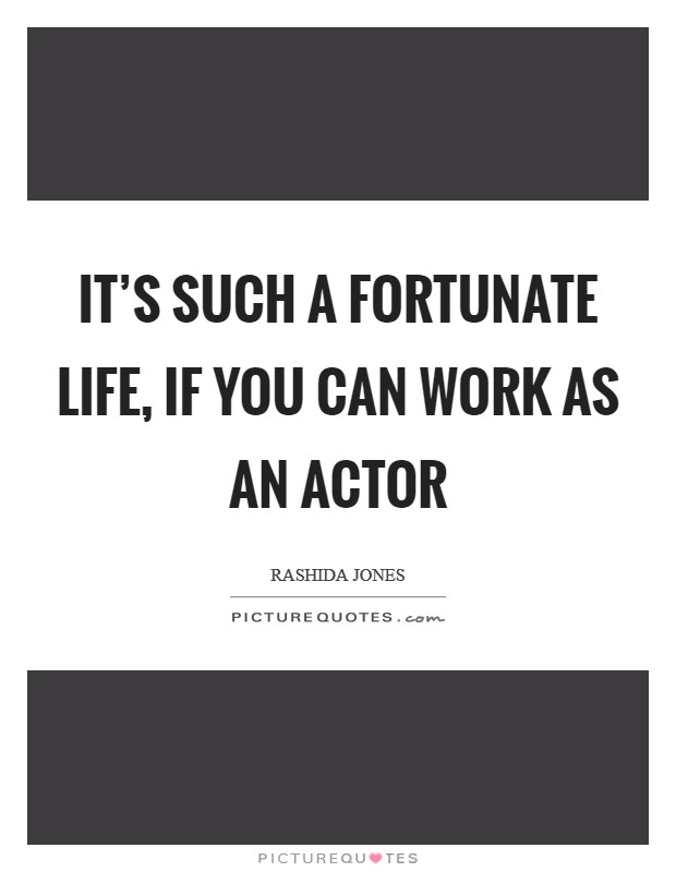 It's such a fortunate life, if you can work as an actor Picture Quote #1