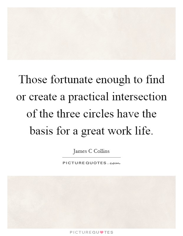 Those fortunate enough to find or create a practical intersection of the three circles have the basis for a great work life Picture Quote #1