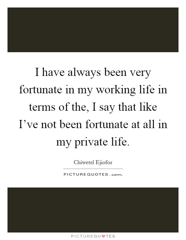 I have always been very fortunate in my working life in terms of the, I say that like I've not been fortunate at all in my private life Picture Quote #1