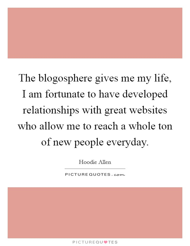The blogosphere gives me my life, I am fortunate to have developed relationships with great websites who allow me to reach a whole ton of new people everyday Picture Quote #1