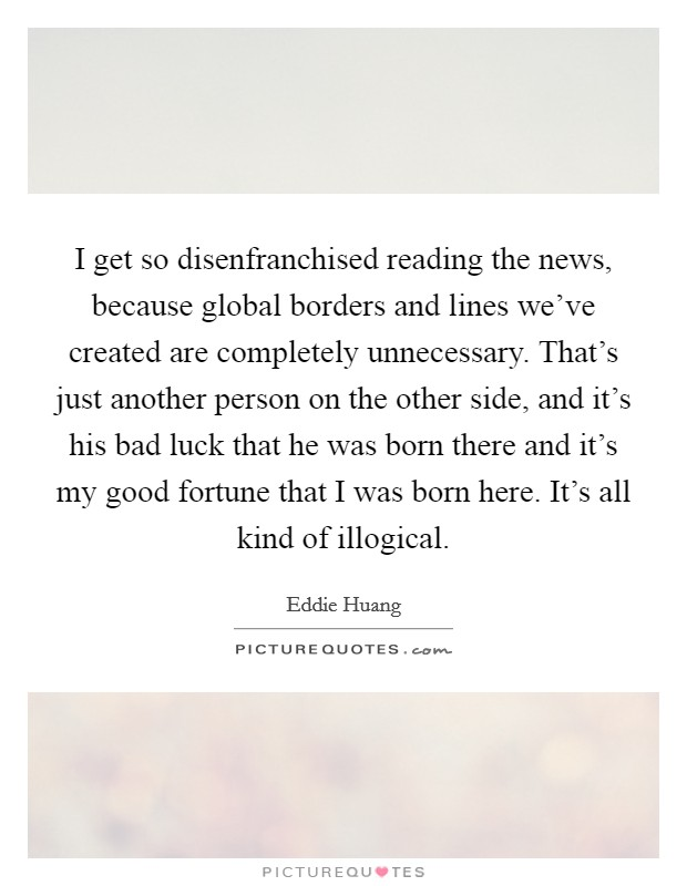 I get so disenfranchised reading the news, because global borders and lines we've created are completely unnecessary. That's just another person on the other side, and it's his bad luck that he was born there and it's my good fortune that I was born here. It's all kind of illogical Picture Quote #1