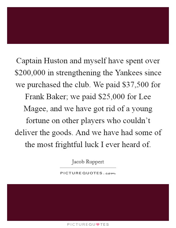 Captain Huston and myself have spent over $200,000 in strengthening the Yankees since we purchased the club. We paid $37,500 for Frank Baker; we paid $25,000 for Lee Magee, and we have got rid of a young fortune on other players who couldn't deliver the goods. And we have had some of the most frightful luck I ever heard of Picture Quote #1
