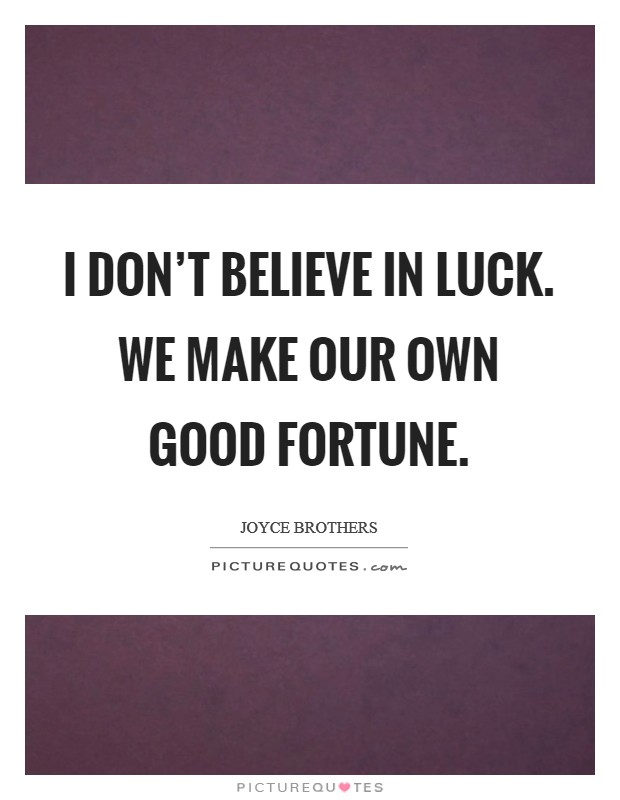 I don't believe in luck. We make our own good fortune Picture Quote #1