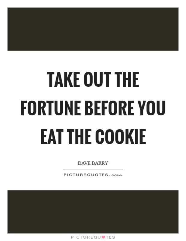 Take out the fortune before you eat the cookie Picture Quote #1