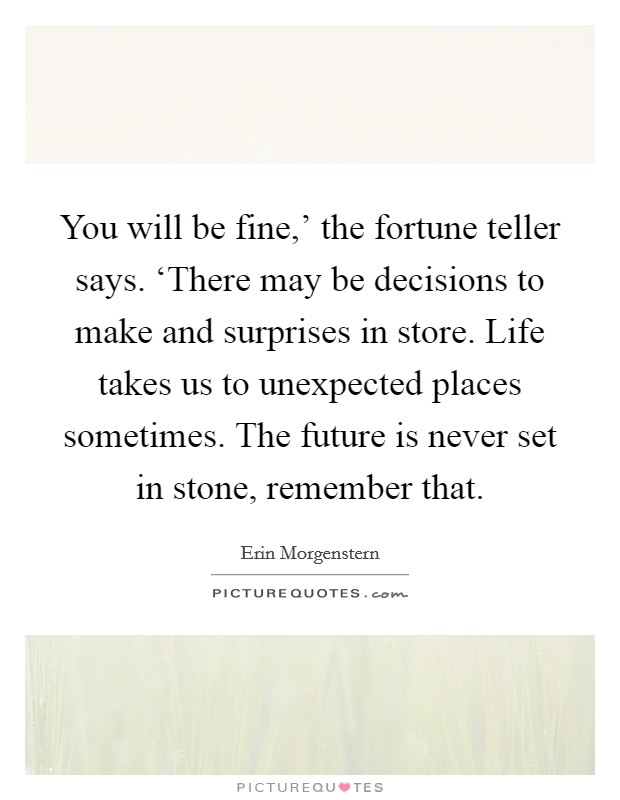 You will be fine,' the fortune teller says. 'There may be decisions to make and surprises in store. Life takes us to unexpected places sometimes. The future is never set in stone, remember that. Picture Quote #1