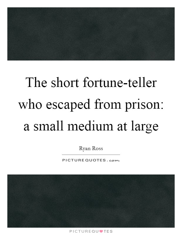 The short fortune-teller who escaped from prison: a small medium at large Picture Quote #1