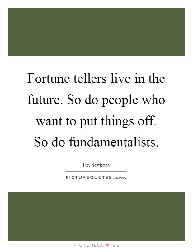 Fortune tellers live in the future. So do people who want to put things off. So do fundamentalists Picture Quote #1