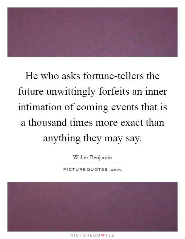 He who asks fortune-tellers the future unwittingly forfeits an inner intimation of coming events that is a thousand times more exact than anything they may say Picture Quote #1