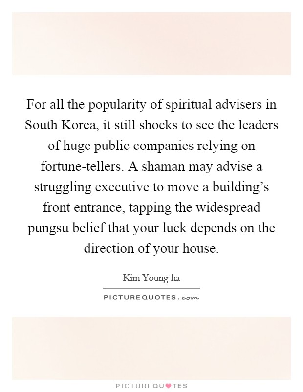 For all the popularity of spiritual advisers in South Korea, it still shocks to see the leaders of huge public companies relying on fortune-tellers. A shaman may advise a struggling executive to move a building's front entrance, tapping the widespread pungsu belief that your luck depends on the direction of your house Picture Quote #1