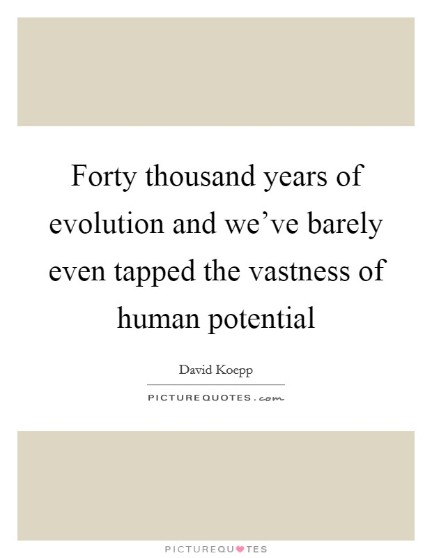 Forty thousand years of evolution and we've barely even tapped the vastness of human potential Picture Quote #1
