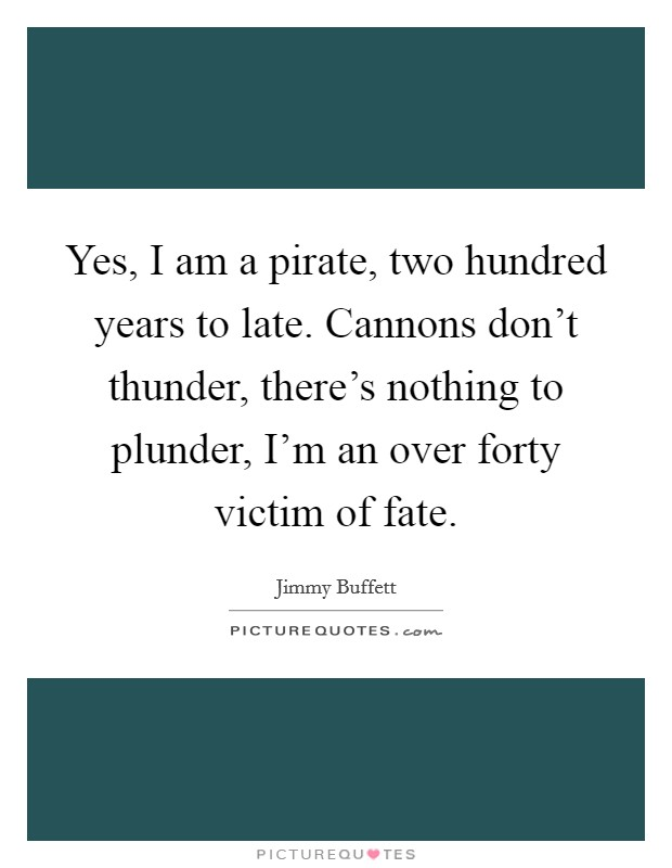 Yes, I am a pirate, two hundred years to late. Cannons don't thunder, there's nothing to plunder, I'm an over forty victim of fate Picture Quote #1
