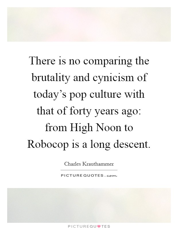 There is no comparing the brutality and cynicism of today's pop culture with that of forty years ago: from High Noon to Robocop is a long descent Picture Quote #1