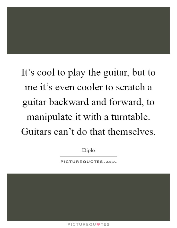 It's cool to play the guitar, but to me it's even cooler to scratch a guitar backward and forward, to manipulate it with a turntable. Guitars can't do that themselves Picture Quote #1