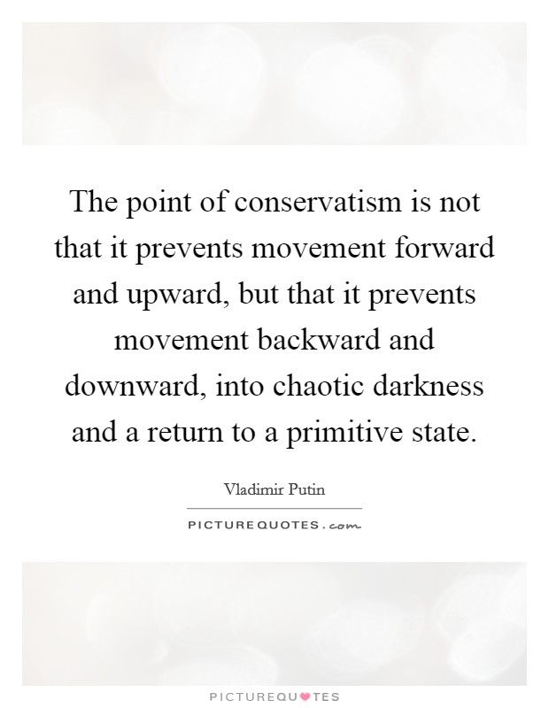 The point of conservatism is not that it prevents movement forward and upward, but that it prevents movement backward and downward, into chaotic darkness and a return to a primitive state Picture Quote #1