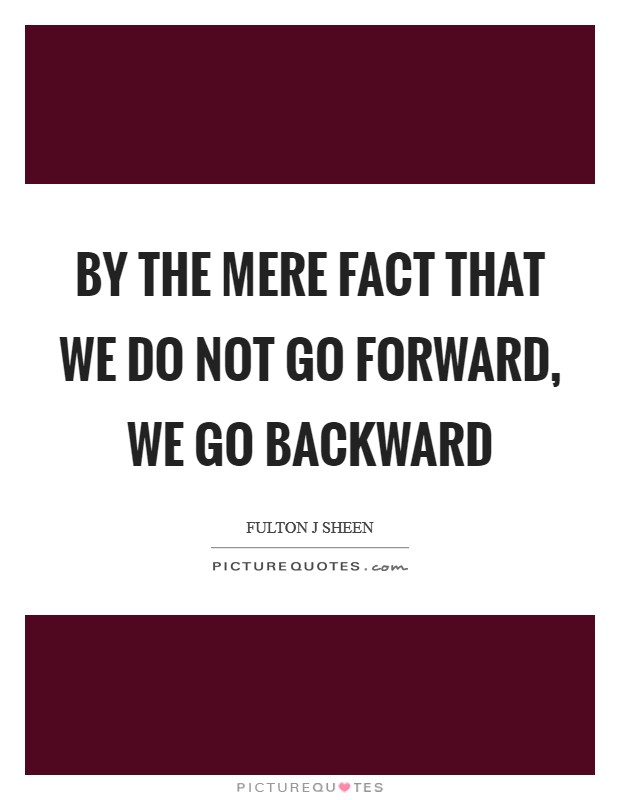 By the mere fact that we do not go forward, we go backward Picture Quote #1