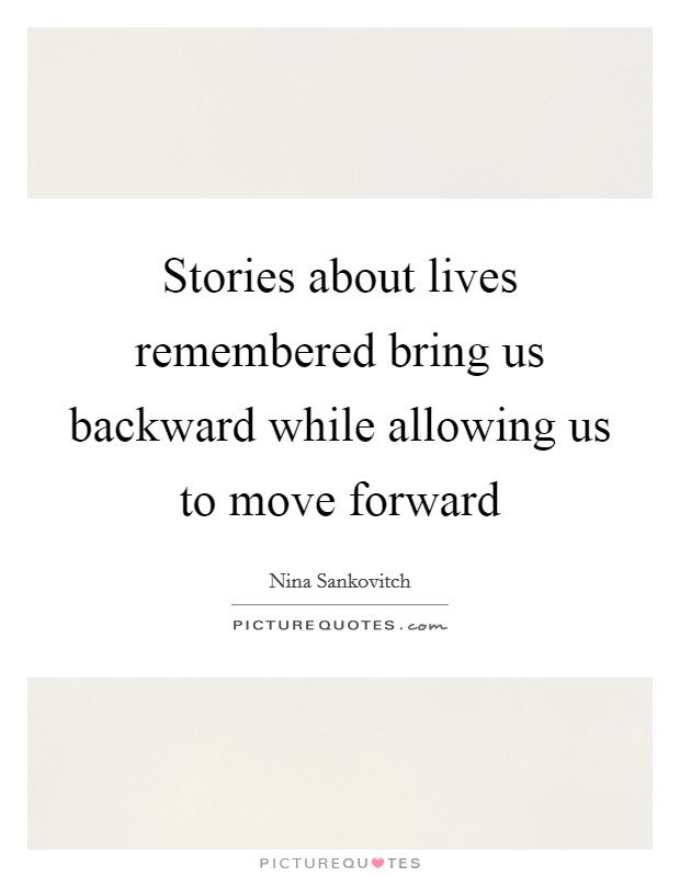 Stories about lives remembered bring us backward while allowing us to move forward Picture Quote #1