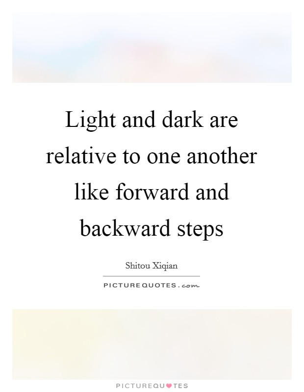 Light and dark are relative to one another like forward and backward steps Picture Quote #1