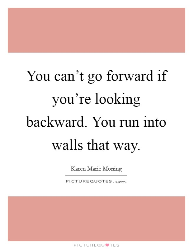 You can't go forward if you're looking backward. You run into walls that way Picture Quote #1