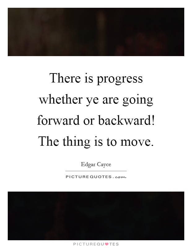 There is progress whether ye are going forward or backward! The thing is to move Picture Quote #1