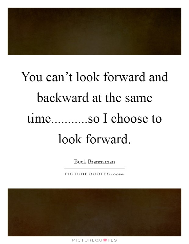 You can't look forward and backward at the same time...........so I choose to look forward Picture Quote #1