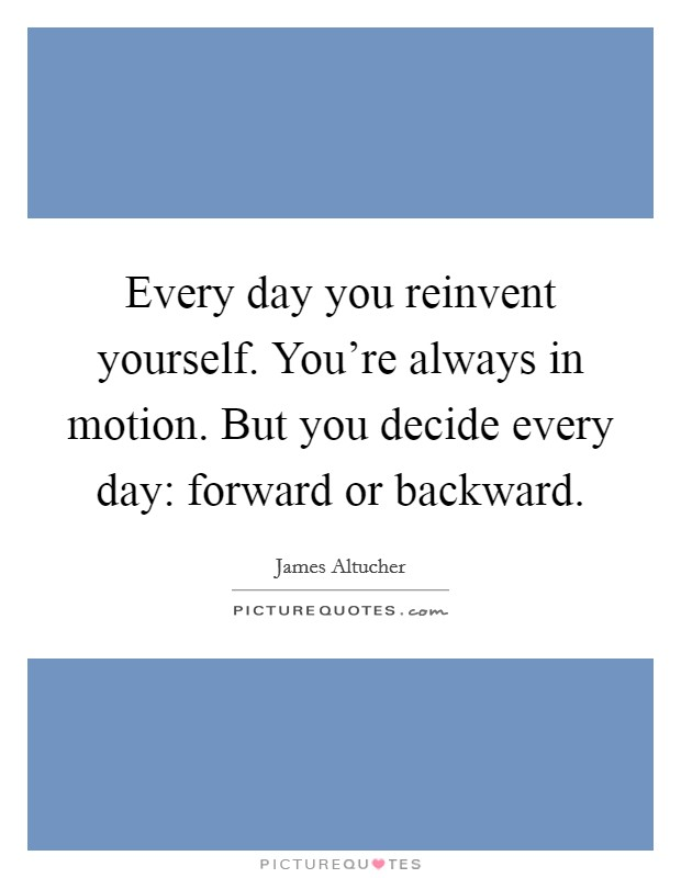 Every day you reinvent yourself. You're always in motion. But you decide every day: forward or backward Picture Quote #1