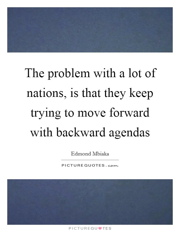The problem with a lot of nations, is that they keep trying to move forward with backward agendas Picture Quote #1