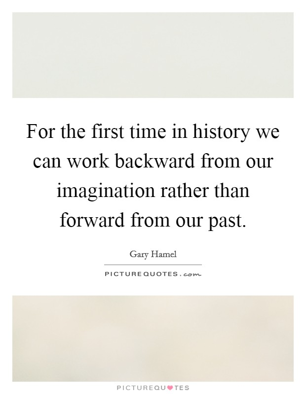 For the first time in history we can work backward from our imagination rather than forward from our past Picture Quote #1