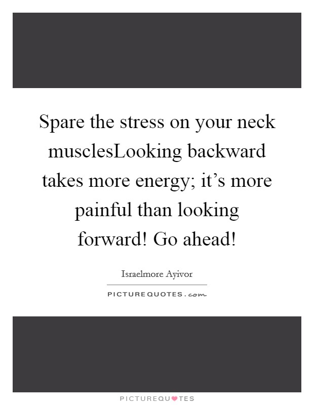 Spare the stress on your neck musclesLooking backward takes more energy; it's more painful than looking forward! Go ahead! Picture Quote #1