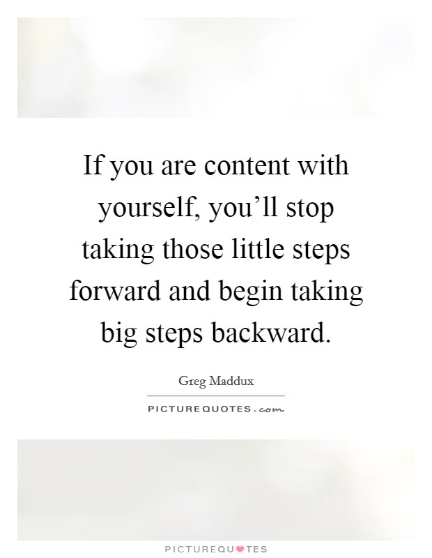 If you are content with yourself, you'll stop taking those little steps forward and begin taking big steps backward Picture Quote #1